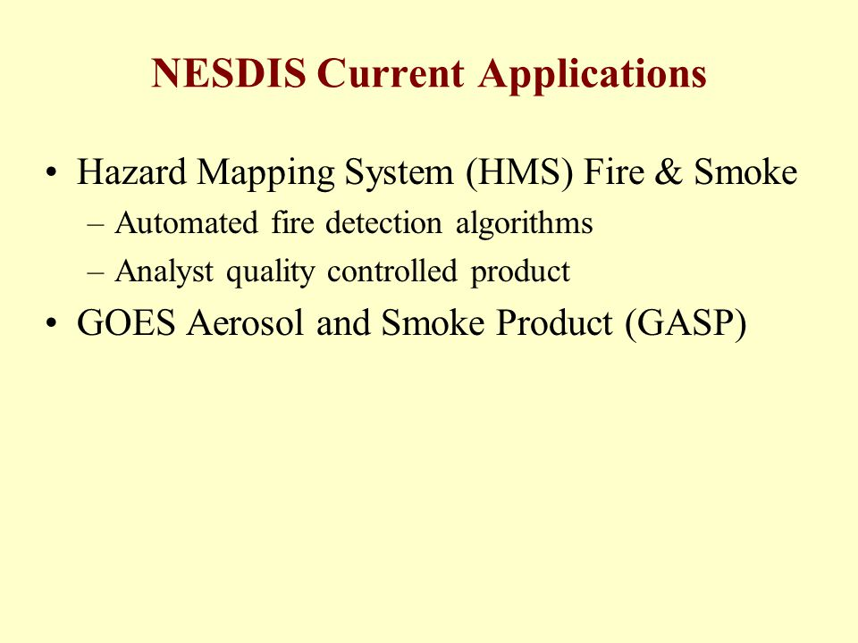 NESDIS Current Applications Hazard Mapping System (HMS) Fire & Smoke –Automated fire detection algorithms –Analyst quality controlled product GOES Aerosol and Smoke Product (GASP)