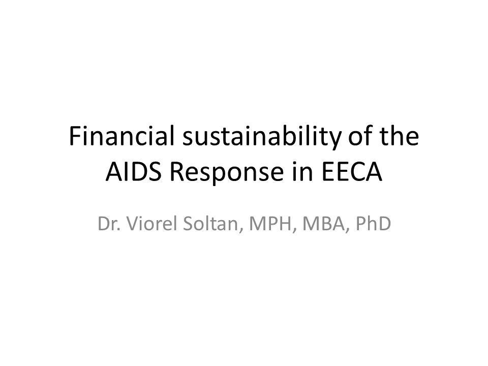 Financial sustainability of the AIDS Response in EECA Dr. Viorel Soltan, MPH, MBA, PhD