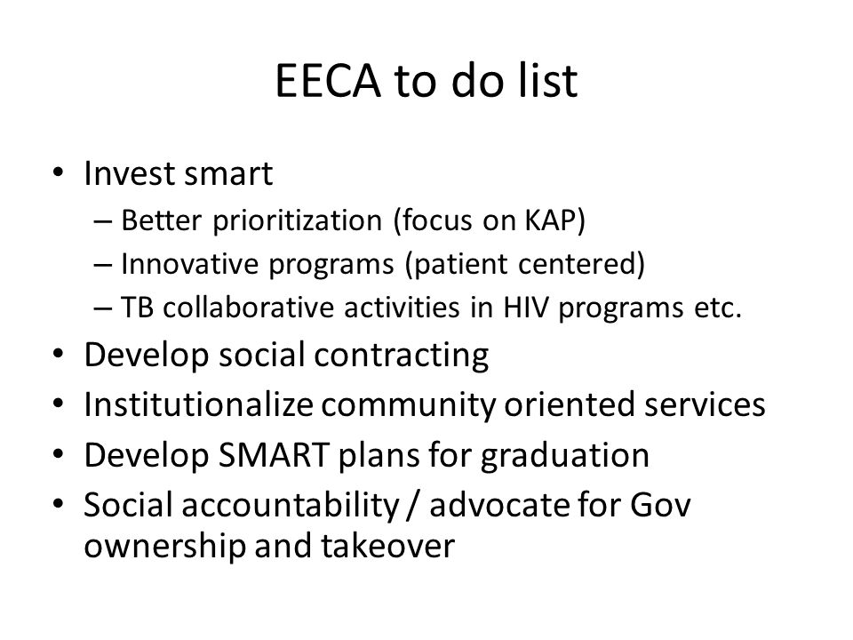 EECA to do list Invest smart – Better prioritization (focus on KAP) – Innovative programs (patient centered) – TB collaborative activities in HIV programs etc.