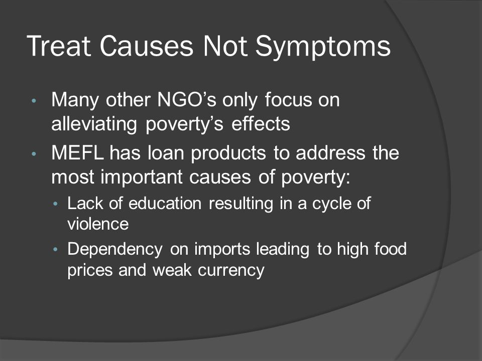 Treat Causes Not Symptoms Many other NGO's only focus on alleviating poverty's effects MEFL has loan products to address the most important causes of poverty: Lack of education resulting in a cycle of violence Dependency on imports leading to high food prices and weak currency