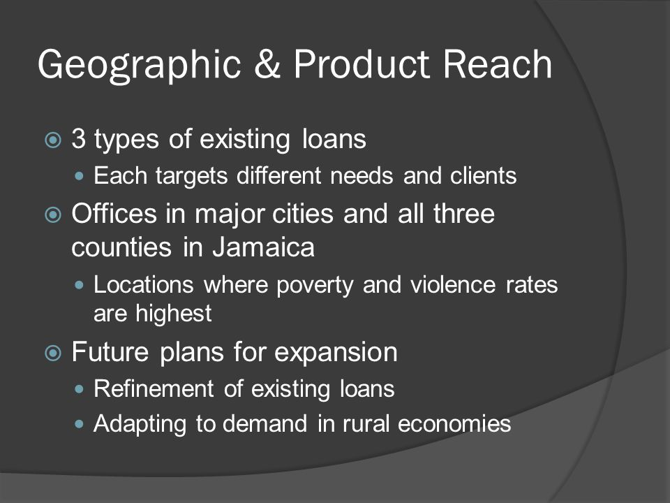 Geographic & Product Reach  3 types of existing loans Each targets different needs and clients  Offices in major cities and all three counties in Jamaica Locations where poverty and violence rates are highest  Future plans for expansion Refinement of existing loans Adapting to demand in rural economies