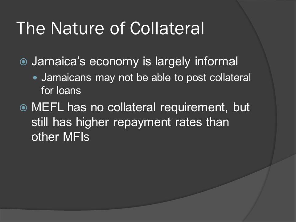 The Nature of Collateral  Jamaica's economy is largely informal Jamaicans may not be able to post collateral for loans  MEFL has no collateral requirement, but still has higher repayment rates than other MFIs