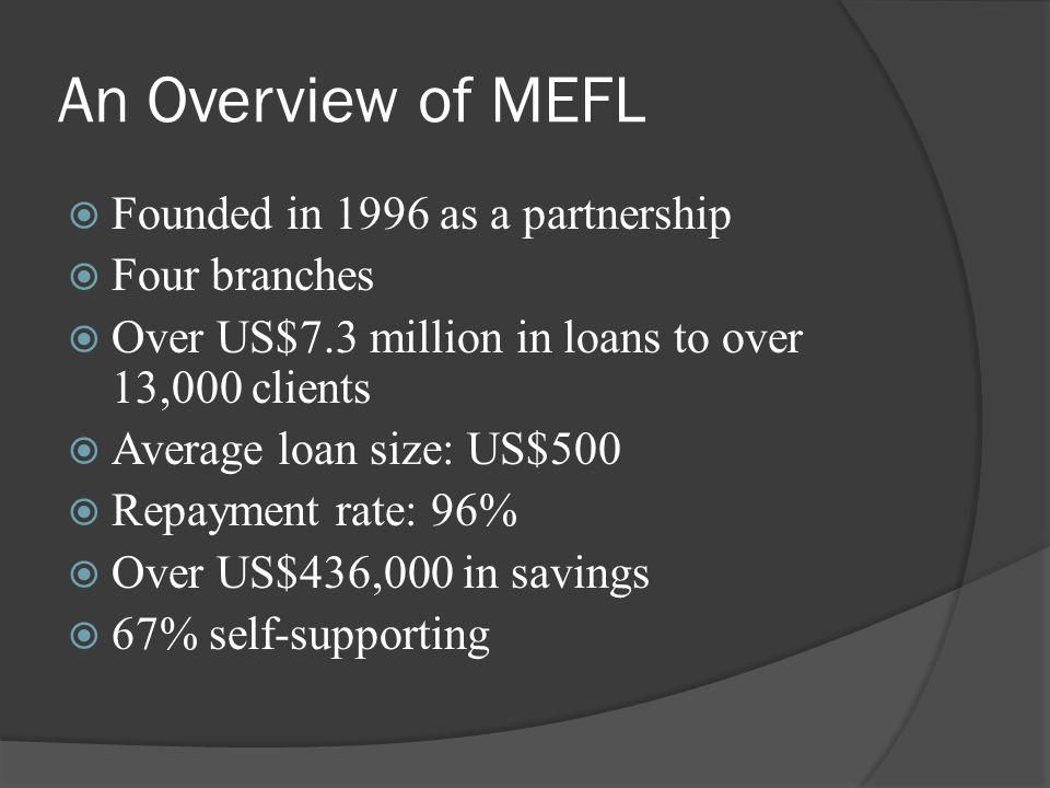 An Overview of MEFL  Founded in 1996 as a partnership  Four branches  Over US$7.3 million in loans to over 13,000 clients  Average loan size: US$500  Repayment rate: 96%  Over US$436,000 in savings  67% self-supporting