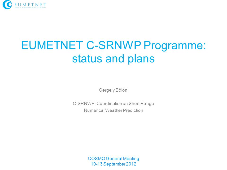 COSMO General Meeting 10-13 September 2012 Gergely Bölöni C-SRNWP: Coordination on Short Range Numerical Weather Prediction EUMETNET C-SRNWP Programme: status and plans