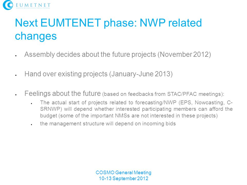Next EUMTENET phase: NWP related changes  Assembly decides about the future projects (November 2012)  Hand over existing projects (January-June 2013)  Feelings about the future (based on feedbacks from STAC/PFAC meetings):  The actual start of projects related to forecasting/NWP (EPS, Nowcasting, C- SRNWP) will depend whether interested participating members can afford the budget (some of the important NMSs are not interested in these projects)  the management structure will depend on incoming bids COSMO General Meeting 10-13 September 2012