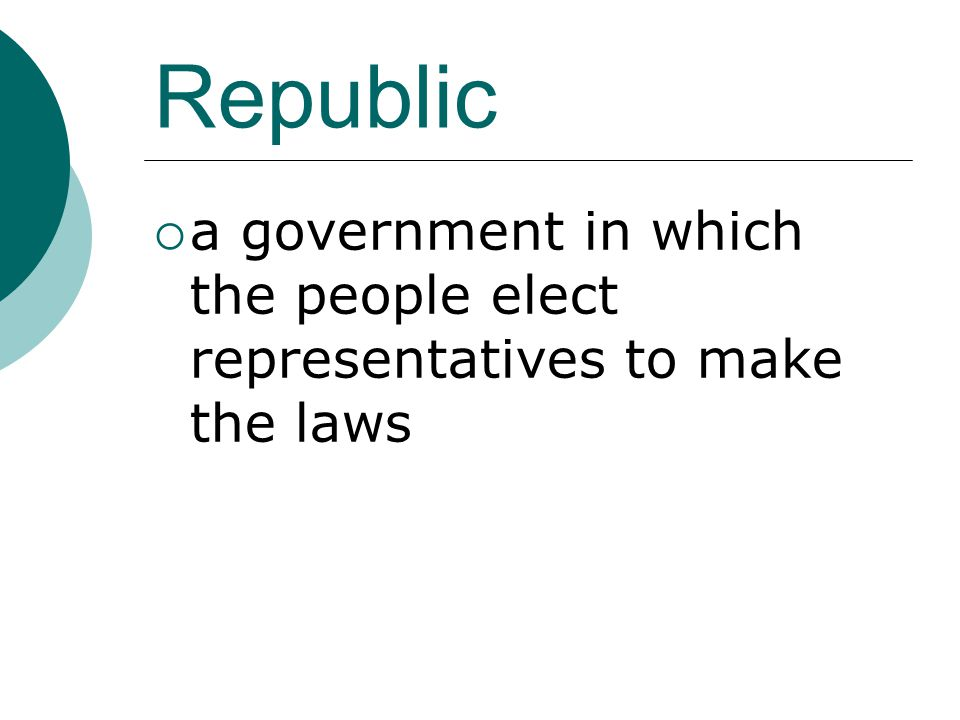Republic  a government in which the people elect representatives to make the laws