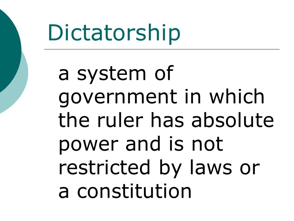 Dictatorship a system of government in which the ruler has absolute power and is not restricted by laws or a constitution
