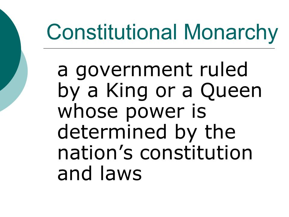 Constitutional Monarchy a government ruled by a King or a Queen whose power is determined by the nation's constitution and laws