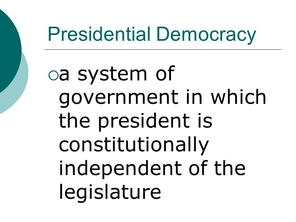 Presidential Democracy  a system of government in which the president is constitutionally independent of the legislature