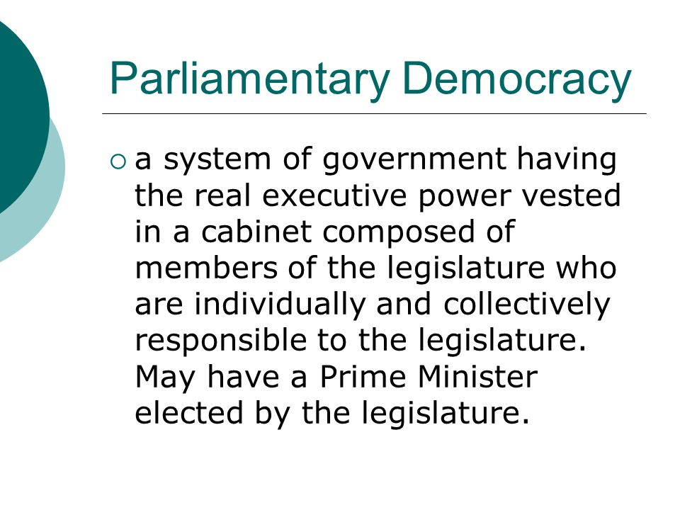 Parliamentary Democracy  a system of government having the real executive power vested in a cabinet composed of members of the legislature who are in