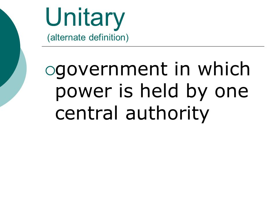 Unitary (alternate definition)  government in which power is held by one central authority