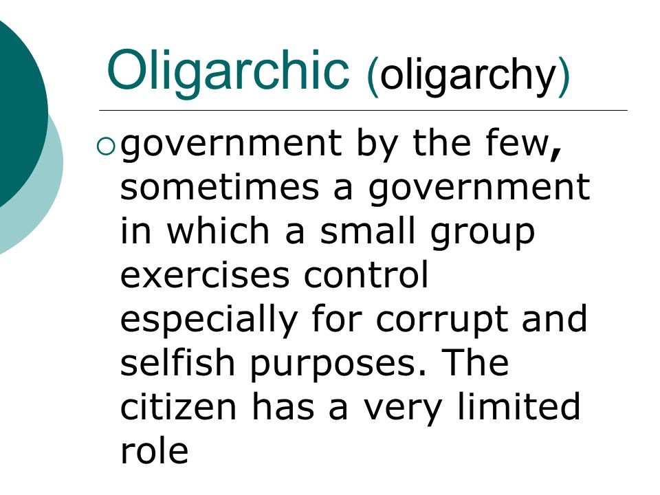 Oligarchic (oligarchy)  government by the few, sometimes a government in which a small group exercises control especially for corrupt and selfish pur