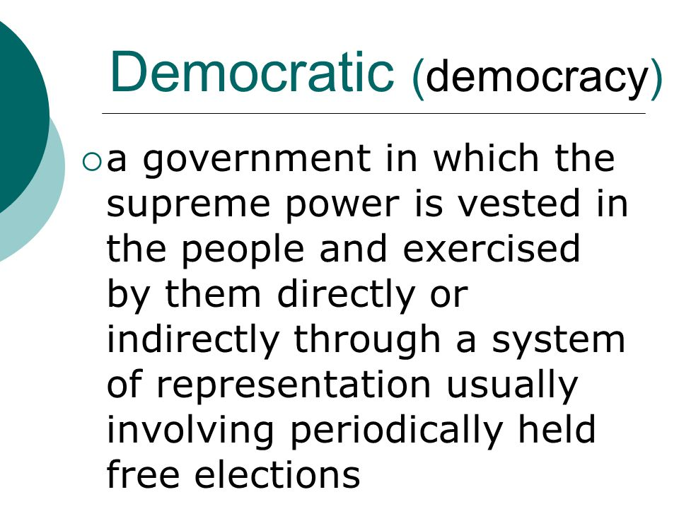 Democratic (democracy)  a government in which the supreme power is vested in the people and exercised by them directly or indirectly through a system