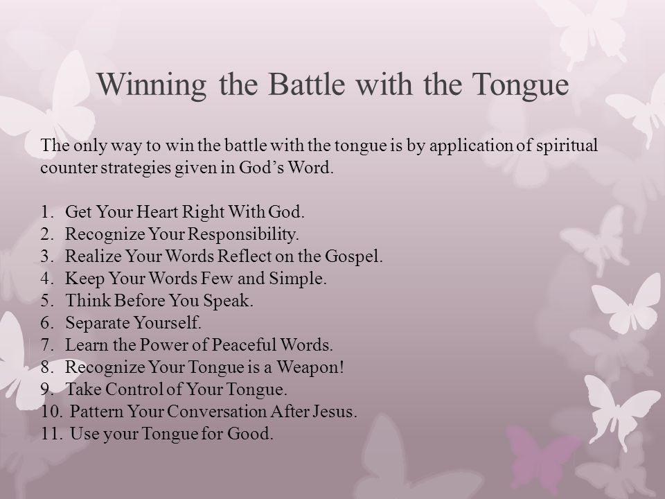 Winning the Battle with the Tongue The only way to win the battle with the tongue is by application of spiritual counter strategies given in God's Word.