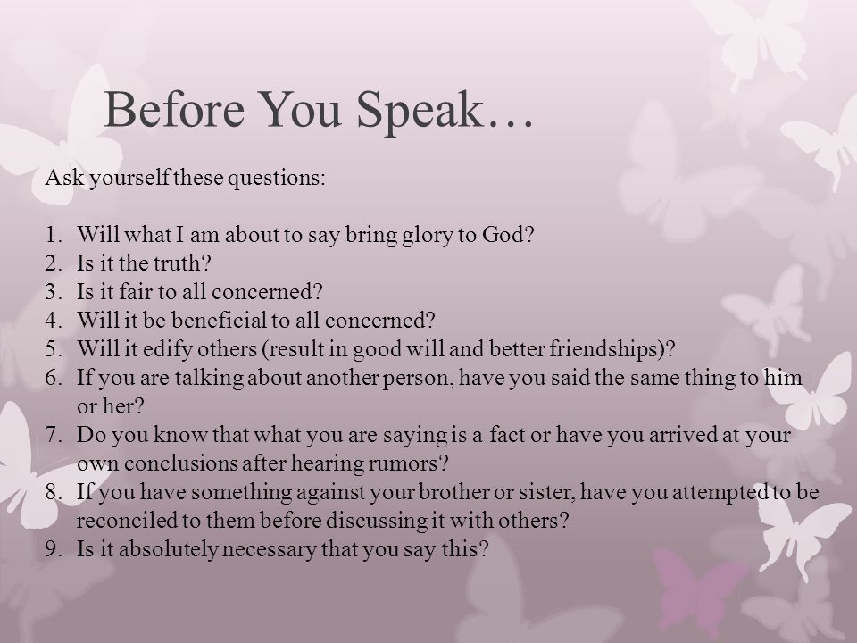 Before You Speak… Ask yourself these questions: 1.Will what I am about to say bring glory to God.