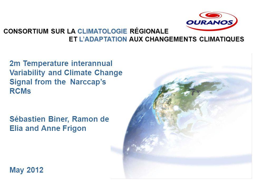 CONSORTIUM SUR LA CLIMATOLOGIE RÉGIONALE ET L'ADAPTATION AUX CHANGEMENTS CLIMATIQUES ET L'ADAPTATION AUX CHANGEMENTS CLIMATIQUES 2m Temperature interannual Variability and Climate Change Signal from the Narccap's RCMs Sébastien Biner, Ramon de Elia and Anne Frigon May 2012