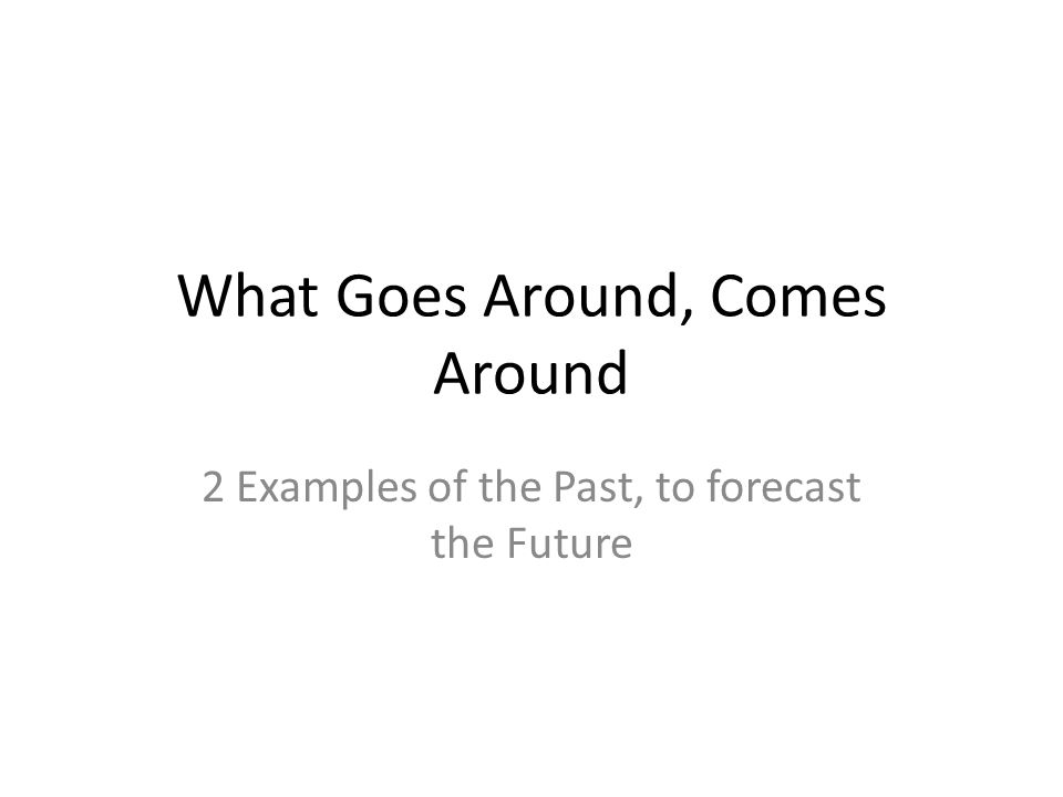 What Goes Around, Comes Around 2 Examples of the Past, to forecast the Future