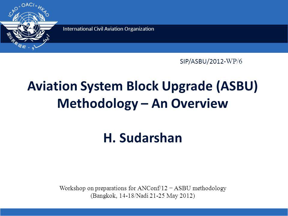 International Civil Aviation Organization Aviation System Block Upgrade (ASBU) Methodology – An Overview H. Sudarshan SIP/ASBU/2012- WP/6 Workshop on