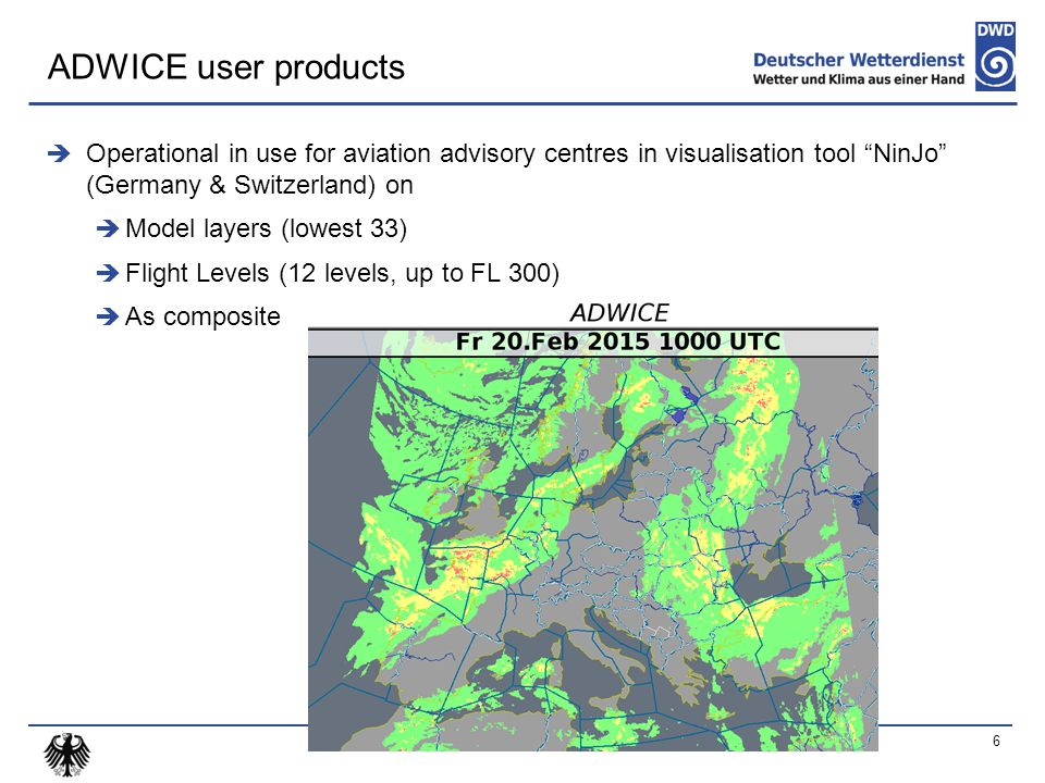  Operational in use for aviation advisory centres in visualisation tool NinJo (Germany & Switzerland) on  Model layers (lowest 33)  Flight Levels (12 levels, up to FL 300)  As composite 6 ADWICE user products