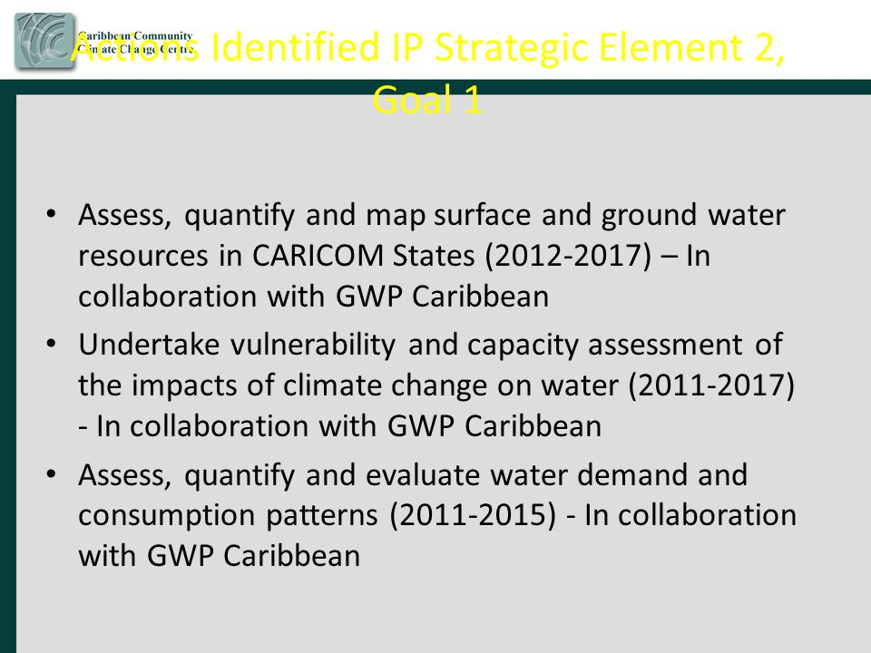 Actions Identified IP Strategic Element 2, Goal 1 Assess, quantify and map surface and ground water resources in CARICOM States (2012-2017) – In collaboration with GWP Caribbean Undertake vulnerability and capacity assessment of the impacts of climate change on water (2011-2017) - In collaboration with GWP Caribbean Assess, quantify and evaluate water demand and consumption patterns (2011-2015) - In collaboration with GWP Caribbean