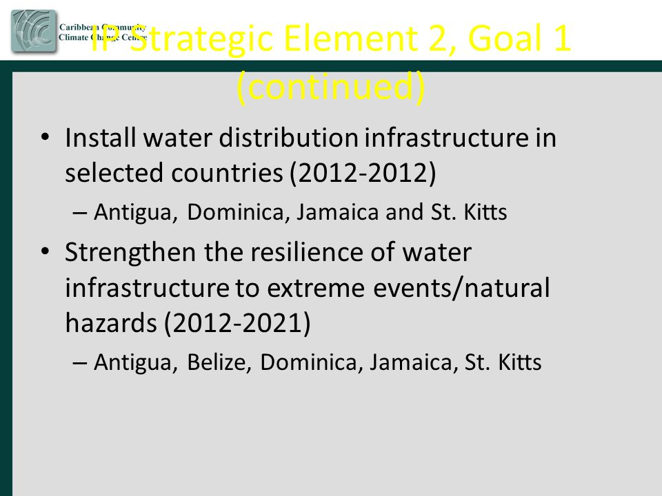IP Strategic Element 2, Goal 1 (continued) Install water distribution infrastructure in selected countries (2012-2012) – Antigua, Dominica, Jamaica and St.
