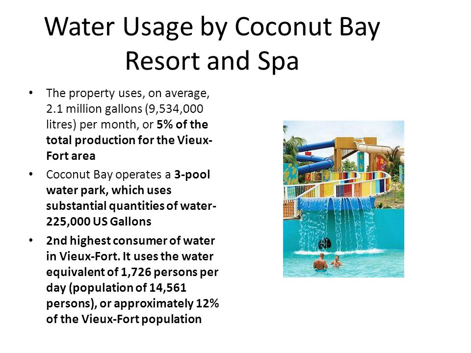 Water Usage by Coconut Bay Resort and Spa The property uses, on average, 2.1 million gallons (9,534,000 litres) per month, or 5% of the total production for the Vieux- Fort area Coconut Bay operates a 3-pool water park, which uses substantial quantities of water- 225,000 US Gallons 2nd highest consumer of water in Vieux-Fort.
