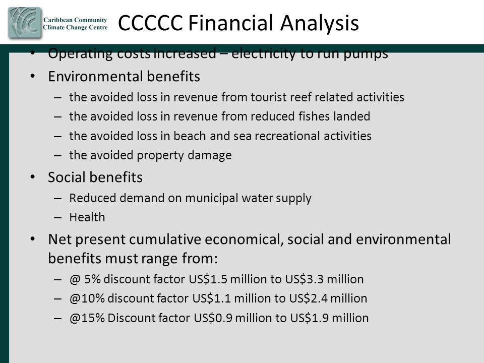CCCCC Financial Analysis Operating costs increased – electricity to run pumps Environmental benefits – the avoided loss in revenue from tourist reef related activities – the avoided loss in revenue from reduced fishes landed – the avoided loss in beach and sea recreational activities – the avoided property damage Social benefits – Reduced demand on municipal water supply – Health Net present cumulative economical, social and environmental benefits must range from: – @ 5% discount factor US$1.5 million to US$3.3 million – @10% discount factor US$1.1 million to US$2.4 million – @15% Discount factor US$0.9 million to US$1.9 million