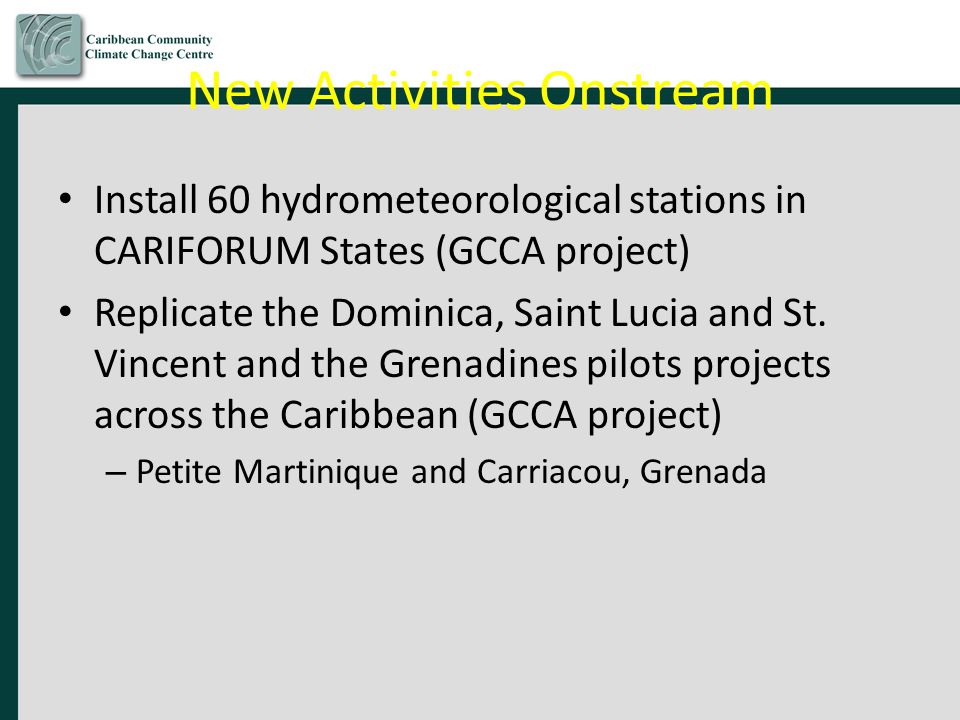 New Activities Onstream Install 60 hydrometeorological stations in CARIFORUM States (GCCA project) Replicate the Dominica, Saint Lucia and St.
