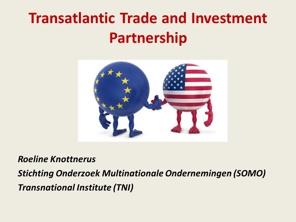 Transatlantic Trade and Investment Partnership Roeline Knottnerus Stichting Onderzoek Multinationale Ondernemingen (SOMO) Transnational Institute (TNI)