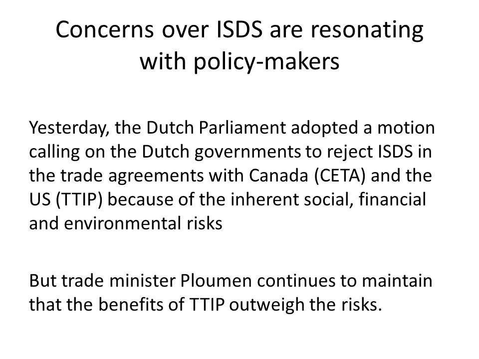 Concerns over ISDS are resonating with policy-makers Yesterday, the Dutch Parliament adopted a motion calling on the Dutch governments to reject ISDS in the trade agreements with Canada (CETA) and the US (TTIP) because of the inherent social, financial and environmental risks But trade minister Ploumen continues to maintain that the benefits of TTIP outweigh the risks.