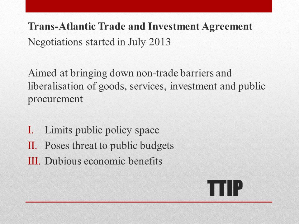 TTIP Trans-Atlantic Trade and Investment Agreement Negotiations started in July 2013 Aimed at bringing down non-trade barriers and liberalisation of goods, services, investment and public procurement I.Limits public policy space II.Poses threat to public budgets III.Dubious economic benefits