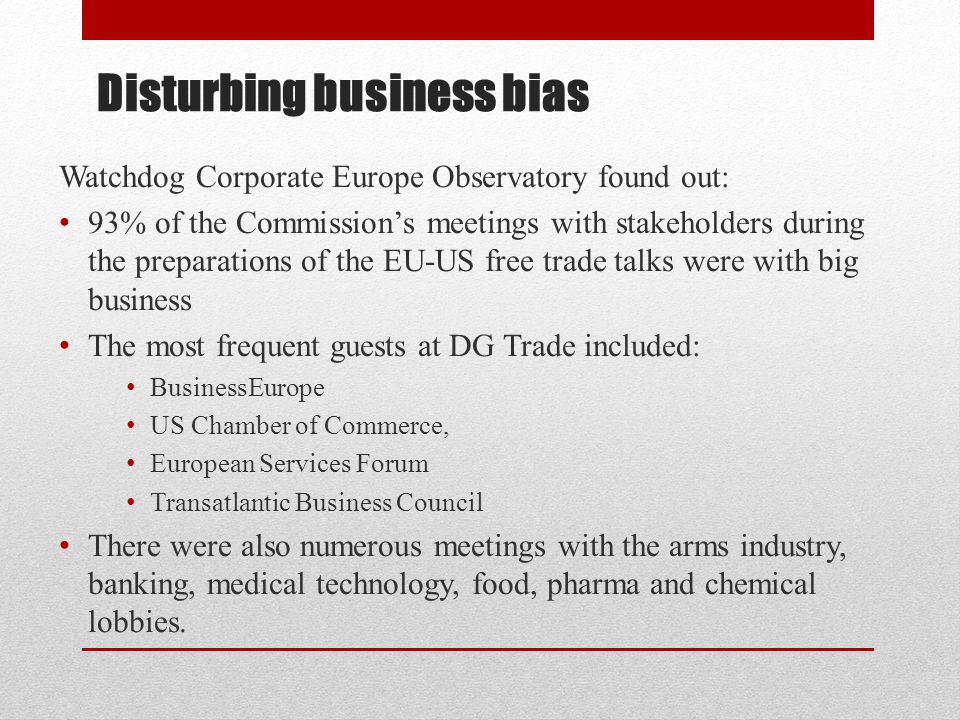 Disturbing business bias Watchdog Corporate Europe Observatory found out: 93% of the Commission's meetings with stakeholders during the preparations of the EU-US free trade talks were with big business The most frequent guests at DG Trade included: BusinessEurope US Chamber of Commerce, European Services Forum Transatlantic Business Council There were also numerous meetings with the arms industry, banking, medical technology, food, pharma and chemical lobbies.