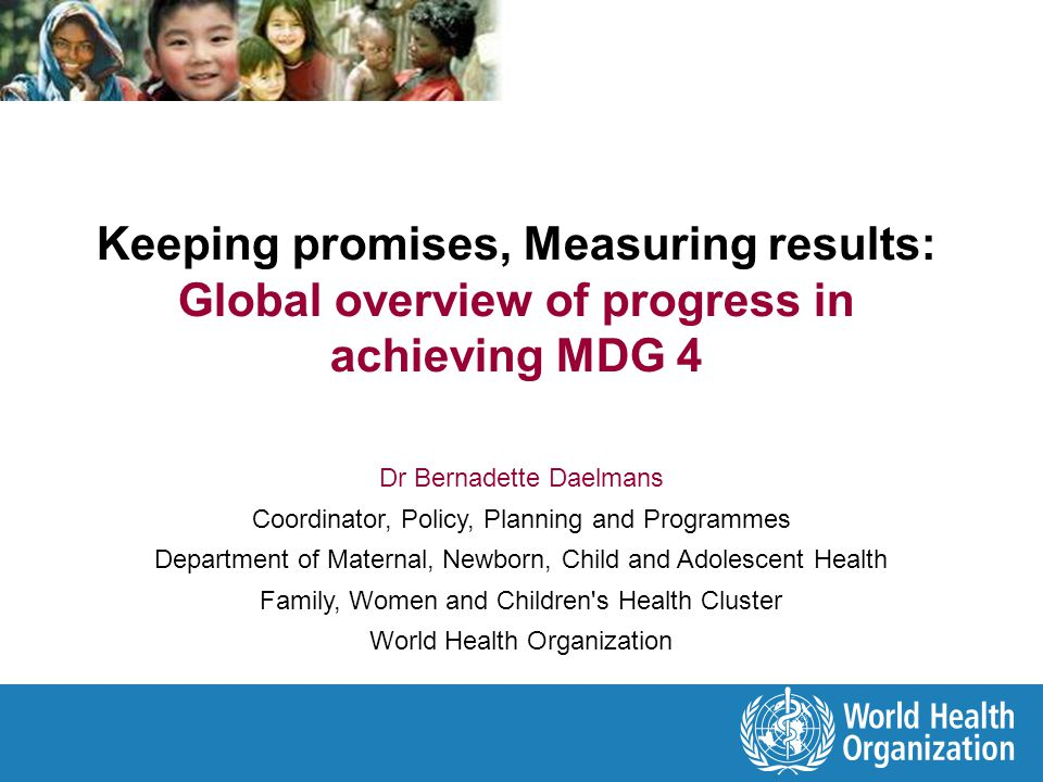 Promises Adoption of the Millennium Declaration - 189 countries endorsing 8 Millennium Development Goals (2000) 2005: Start of Countdown to 2015: Tracking progress in maternal, newborn and child survival & Launch of the Partnership for Maternal, Newborn & Child Health (PMNCH) G8 Muskoka initiative - commitment of US$ 7.3 billion in new and additional funding for MDGs 4 and 5 (2008) UN Secretary General s Global Strategy for Women s and Children s Health (2010) Commitments to implement the strategy of over US$ 40 billion Commission on Information and Accountability for Women s and Children s Health - 10 recommendations and global oversight (2011)