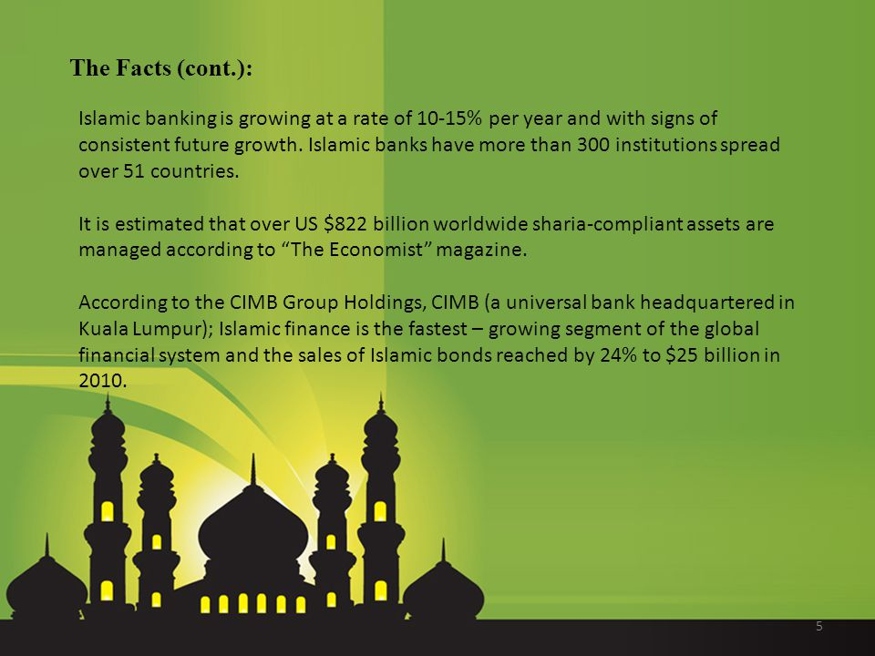 The Facts (cont.): Islamic banking is growing at a rate of 10-15% per year and with signs of consistent future growth.