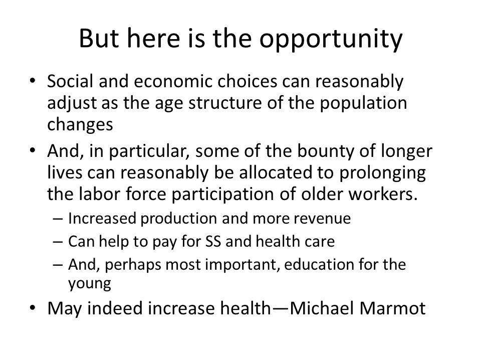 But here is the opportunity Social and economic choices can reasonably adjust as the age structure of the population changes And, in particular, some of the bounty of longer lives can reasonably be allocated to prolonging the labor force participation of older workers.