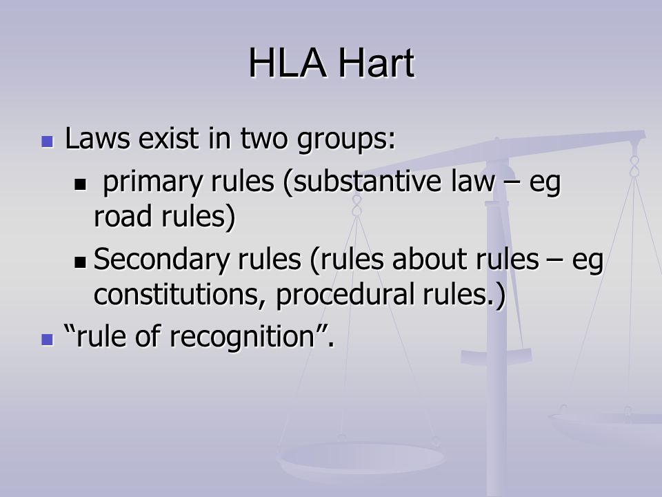HLA Hart Laws exist in two groups: Laws exist in two groups: primary rules (substantive law – eg road rules) primary rules (substantive law – eg road rules) Secondary rules (rules about rules – eg constitutions, procedural rules.) Secondary rules (rules about rules – eg constitutions, procedural rules.) rule of recognition .