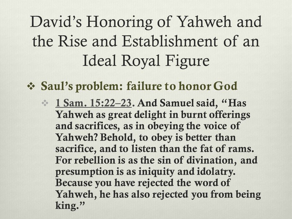 David's Honoring of Yahweh and the Rise and Establishment of an Ideal Royal Figure  Saul's problem: failure to honor God  1 Sam. 15:22–23. And Samue