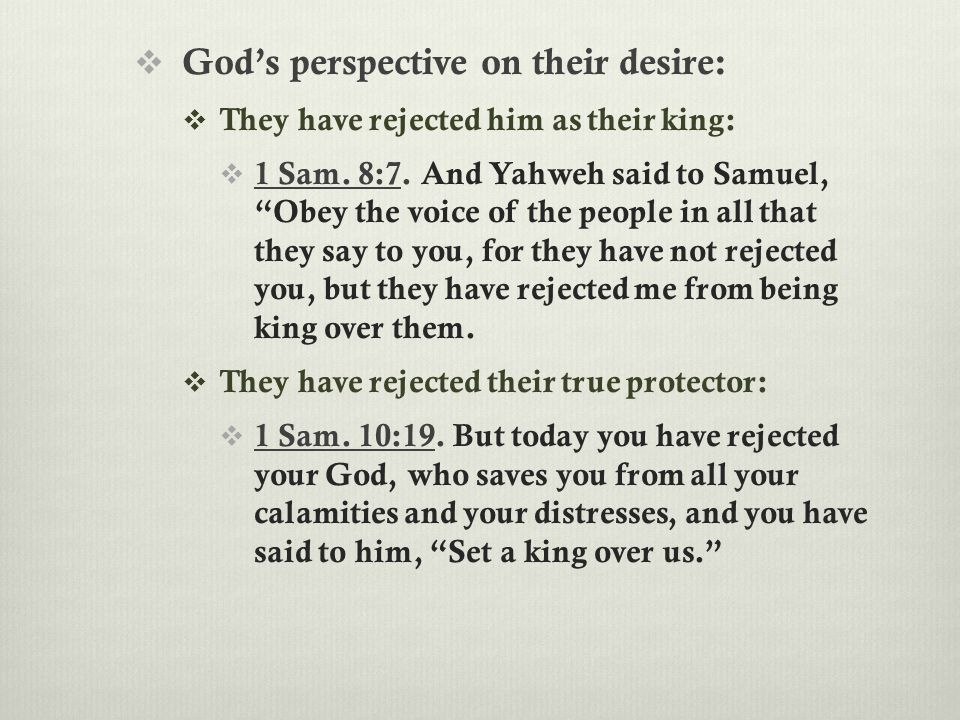 " God's perspective on their desire:  They have rejected him as their king:  1 Sam. 8:7. And Yahweh said to Samuel, ""Obey the voice of the people in"