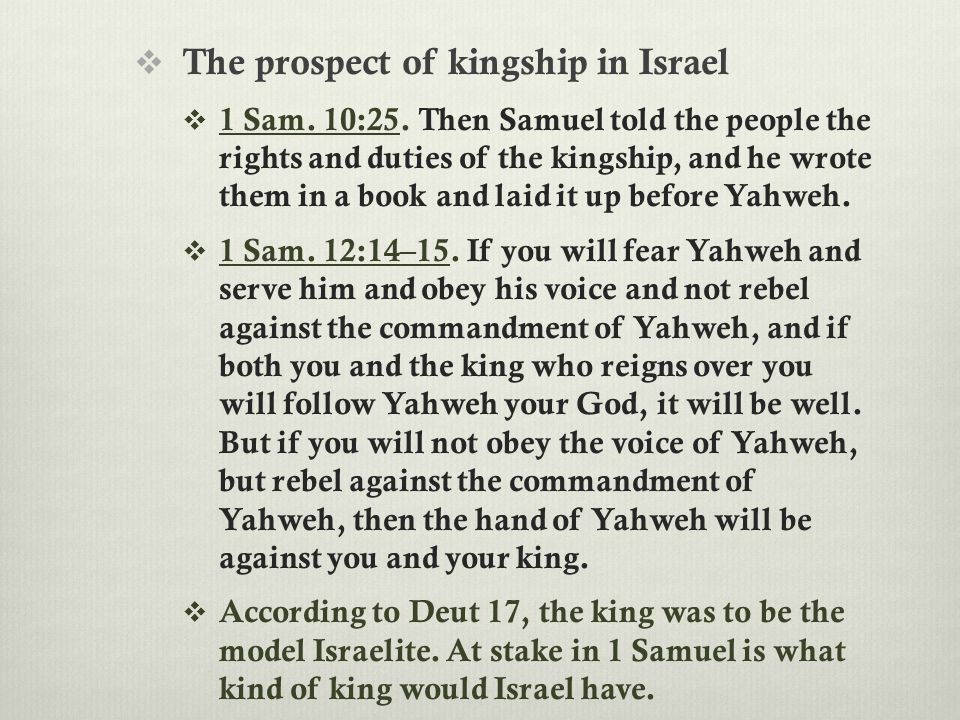 The prospect of kingship in Israel  1 Sam. 10:25. Then Samuel told the people the rights and duties of the kingship, and he wrote them in a book an