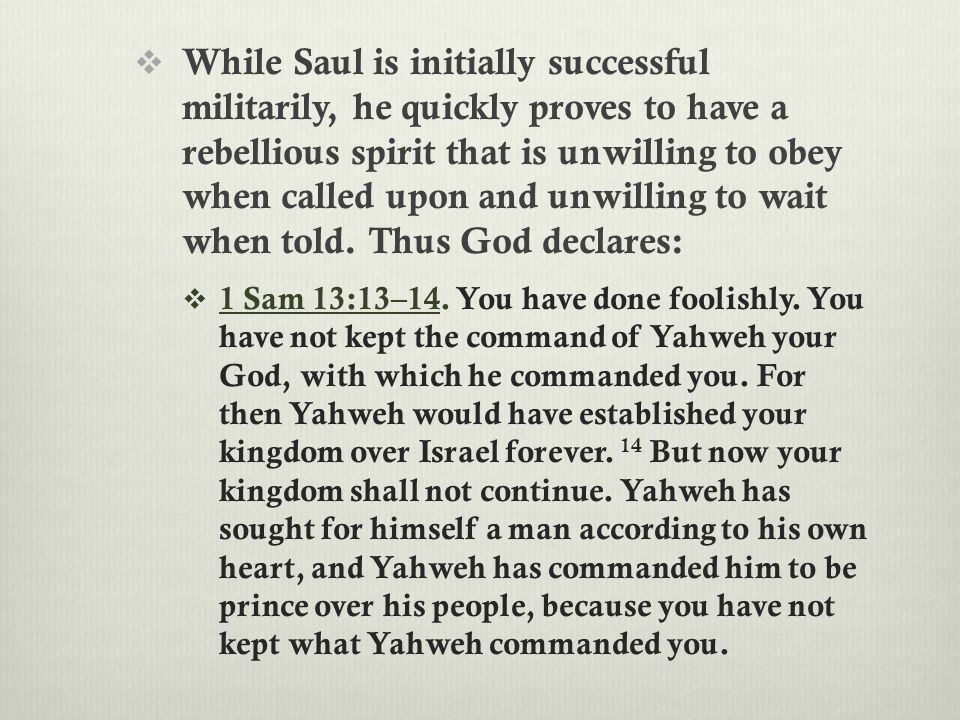 While Saul is initially successful militarily, he quickly proves to have a rebellious spirit that is unwilling to obey when called upon and unwillin