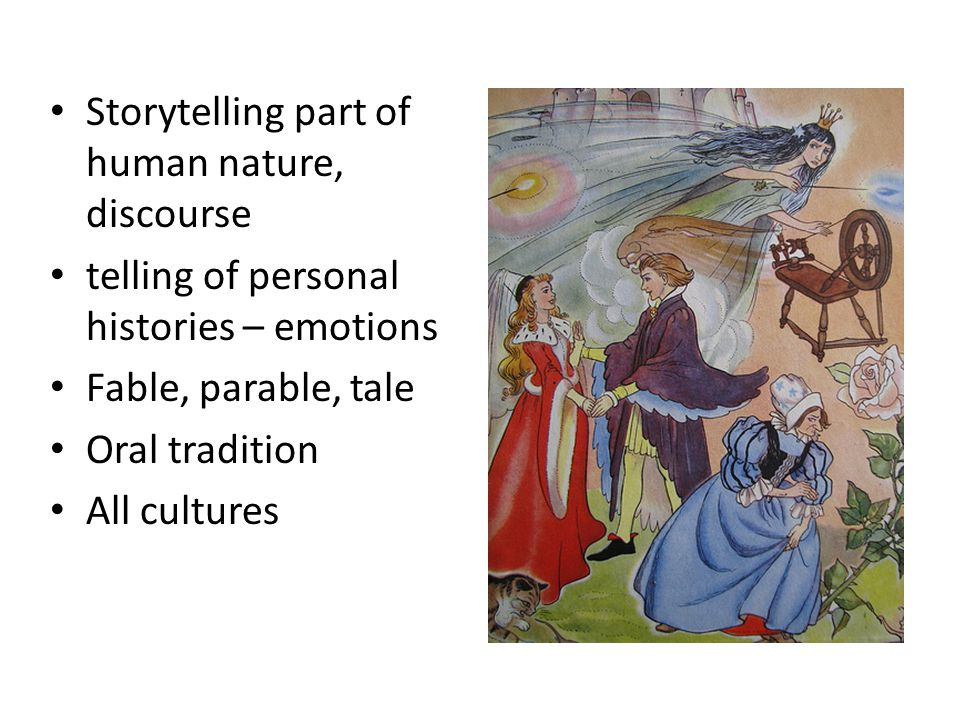 Storytelling part of human nature, discourse telling of personal histories – emotions Fable, parable, tale Oral tradition All cultures