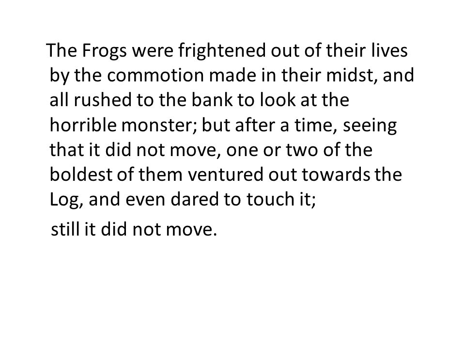 The Frogs were frightened out of their lives by the commotion made in their midst, and all rushed to the bank to look at the horrible monster; but after a time, seeing that it did not move, one or two of the boldest of them ventured out towards the Log, and even dared to touch it; still it did not move.