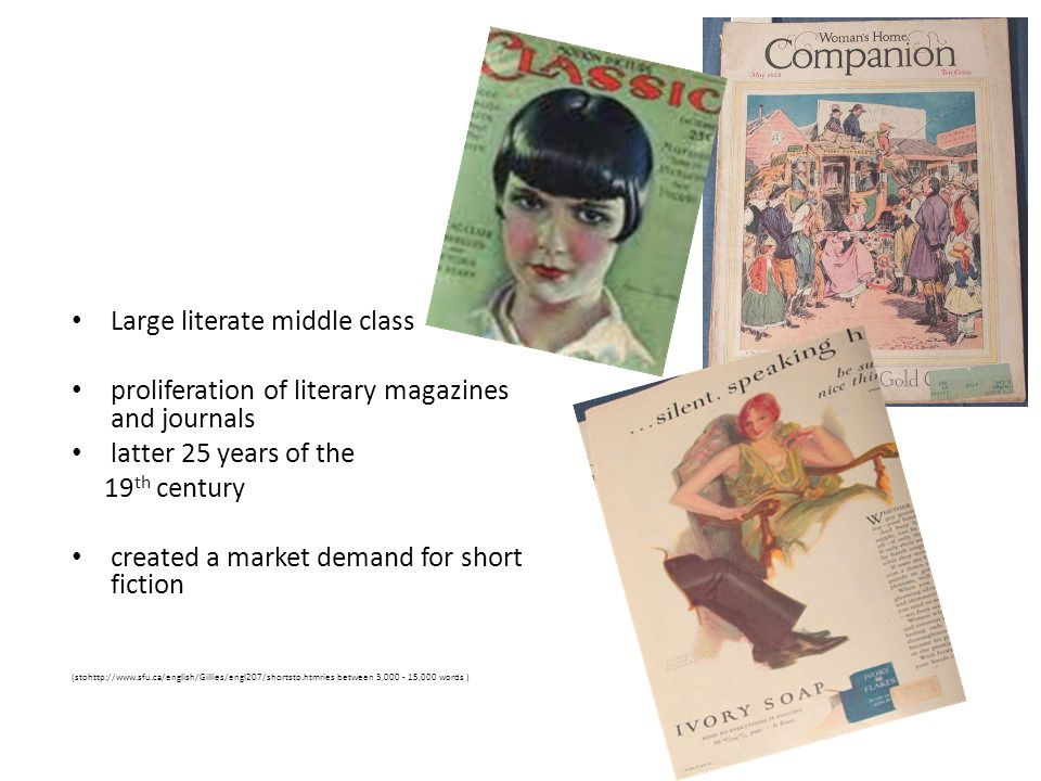 Large literate middle class proliferation of literary magazines and journals latter 25 years of the 19 th century created a market demand for short fiction (stohttp://www.sfu.ca/english/Gillies/engl207/shortsto.htmries between 3,000 - 15,000 words )