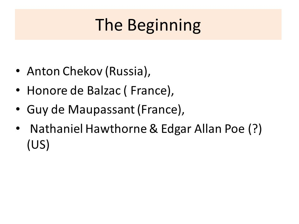 The Beginning Anton Chekov (Russia), Honore de Balzac ( France), Guy de Maupassant (France), Nathaniel Hawthorne & Edgar Allan Poe (?) (US)