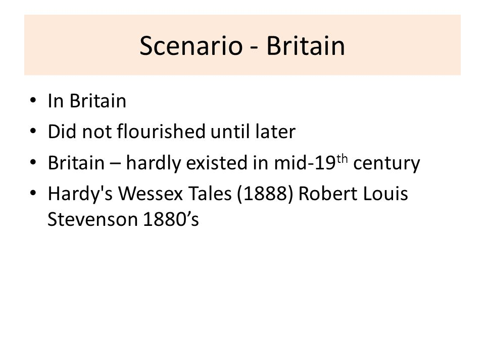 Scenario - Britain In Britain Did not flourished until later Britain – hardly existed in mid-19 th century Hardy s Wessex Tales (1888) Robert Louis Stevenson 1880's