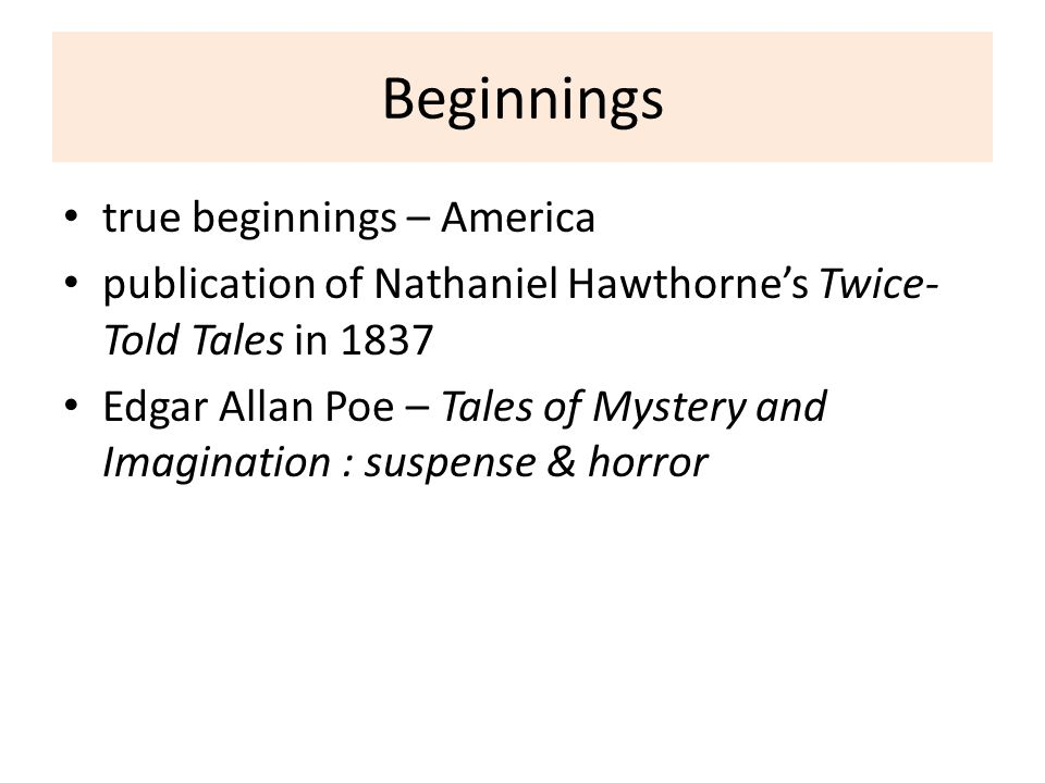 Beginnings true beginnings – America publication of Nathaniel Hawthorne's Twice- Told Tales in 1837 Edgar Allan Poe – Tales of Mystery and Imagination : suspense & horror
