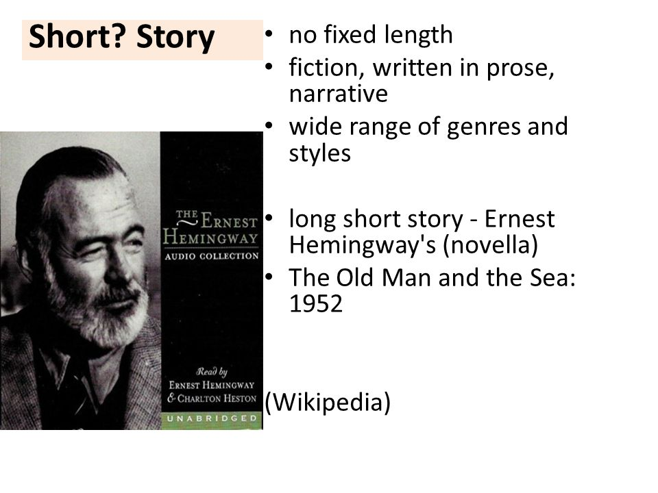 Short? Story no fixed length fiction, written in prose, narrative wide range of genres and styles long short story - Ernest Hemingway's (novella) The
