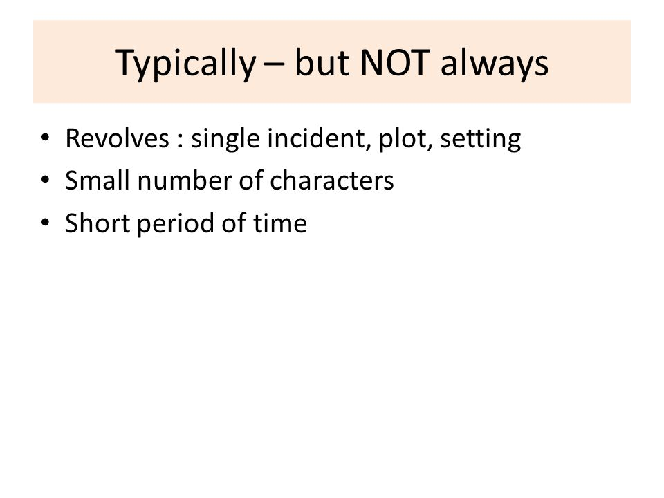 Typically – but NOT always Revolves : single incident, plot, setting Small number of characters Short period of time