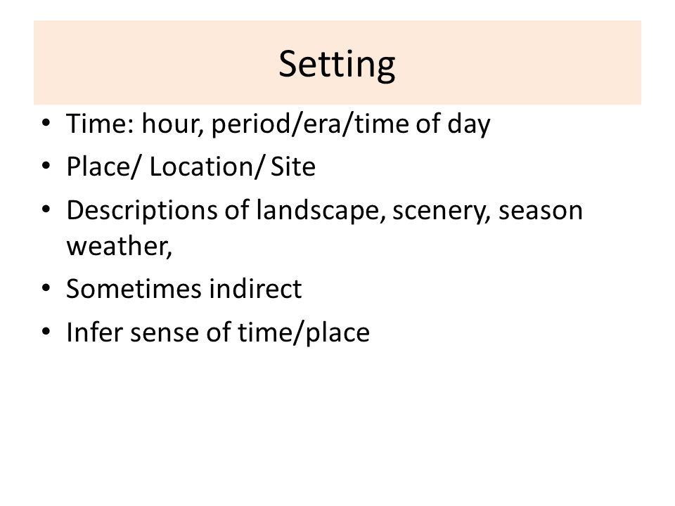 Setting Time: hour, period/era/time of day Place/ Location/ Site Descriptions of landscape, scenery, season weather, Sometimes indirect Infer sense of time/place