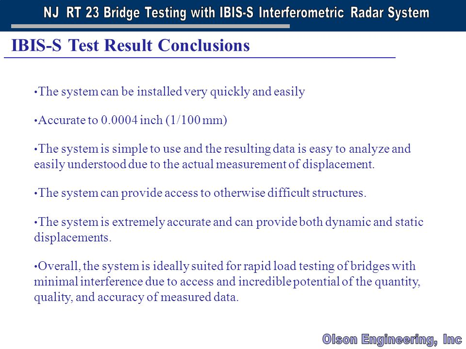 BRIDGE ENGINEERING ASSOCIATION 2005 NEW YORK CITY BRIDGE CONFERENCE SEPTEMBER 12-13, 2005 IBIS-S Test Result Conclusions The system can be installed very quickly and easily Accurate to 0.0004 inch (1/100 mm) The system is simple to use and the resulting data is easy to analyze and easily understood due to the actual measurement of displacement.